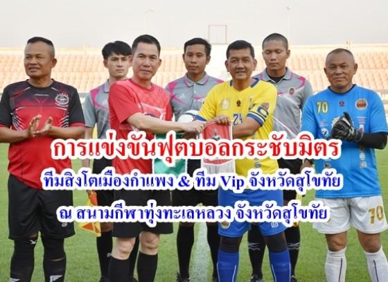 การแข่งขันฟุตบอลกระชับมิตรระหว่างทีมสิงโตเมืองกำแพง พบกับ ทีม Vip จังหวัดสุโขทัย