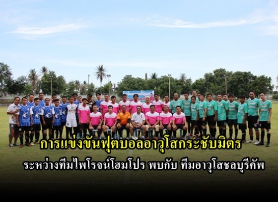 การแข่งขันฟุตบอลกระชับมิตร ระหว่างทีมไพโรจน์โฮมโปร พบกับทีมอาวุโสชลบุรีคัพ