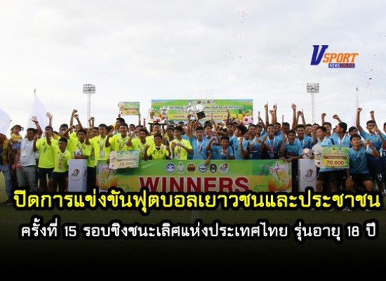 ปิดการแข่งขันฟุตบอลเยาวชนและประชาชน ครั้งที่ 15 ประจำปี 2562 รอบชิงชนะเลิศแห่งประเทศไทย รุ่นอายุ 18 ปี