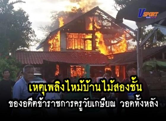 กำแพงเพชร - เกิดเหตุเพลิงไหม้บ้านไม้สองชั้น ของอดีตข้าราชการครูวัยเกษียณ วอดทั้งหลัง