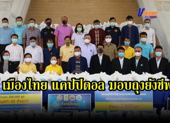 กำแพงเพชร-จังหวัดกำแพงเพชรรับมอบถุงยังชีพช่วยเหลือผู้ได้รับผลกระทบจาก Covid-๑๙ จากบริษัท เมืองไทย แคปปิตอล จำกัด ( มหาชน )