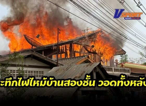 กำแพงเพชร-ระทึกไฟไหม้บ้านสองชั้น วอดทั้งหลัง เจ้าของบ้านหนีตายอลหม่าน เจ้าหน้าที่ยังไม่สรุปสาเหตุเพลิงไหม้